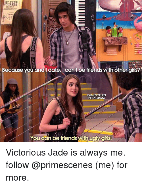 preps: SAT PREP  COURSES  Because you and date, I can't be frie  with other girls?  PRIMESCENES  INSTAGRAM  You can be friends With ugly girls! Victorious Jade is always me. follow @primescenes (me) for more.