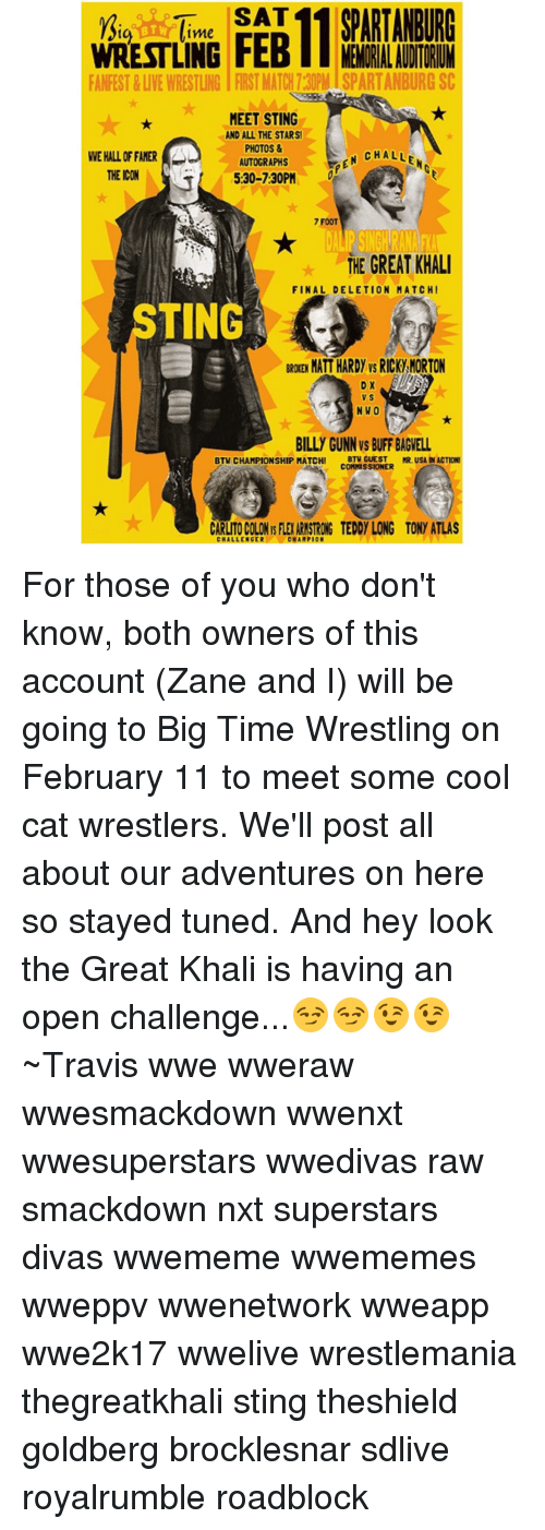 great khali: SAT  SPARTANBURG  BTW  tme  MENORRALAUDTORIM  FANFEST & LIVEWRESTLING FIRST MATCH730PMISPARTANBURG SC  MEET STING  AND ALL THE STARS!  PHOTOS &  M CHALLE  WEHALLOFFAMER  AUTOGRAPHS  THE ICON  5:30-7:30PM  7 FOOT  THE GREAT KHALI  FINAL DELETION MAT CHI  TING  MATT HARDY vs RICK,MORTON  D X  N WO  BILLY GUNNVS BUFF BAGNELL  BTW CHAMPIONSHIP MATCH!  BTW GUEST  MR. USA NACTIONI  COMMISSIONER  CARLTOCOLONISFIEARMSTRONG TEDDY LONG TONY ATLAS  CHALLENGER  CHAMPION For those of you who don't know, both owners of this account (Zane and I) will be going to Big Time Wrestling on February 11 to meet some cool cat wrestlers. We'll post all about our adventures on here so stayed tuned. And hey look the Great Khali is having an open challenge...😏😏😉😉 ~Travis wwe wweraw wwesmackdown wwenxt wwesuperstars wwedivas raw smackdown nxt superstars divas wwememe wwememes wweppv wwenetwork wweapp wwe2k17 wwelive wrestlemania thegreatkhali sting theshield goldberg brocklesnar sdlive royalrumble roadblock