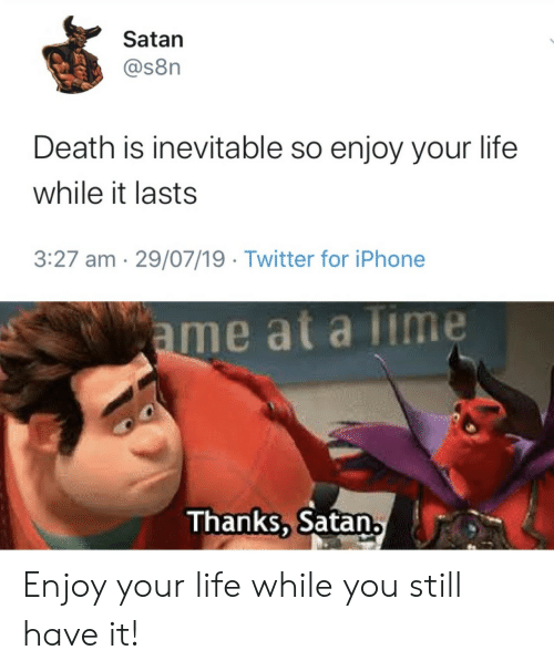 at-a-time: Satan  @s8n  Death is inevitable so enjoy your life  while it lasts  3:27 am 29/07/19 Twitter for iPhone  ame at a Time  Thanks, Satan, Enjoy your life while you still have it!