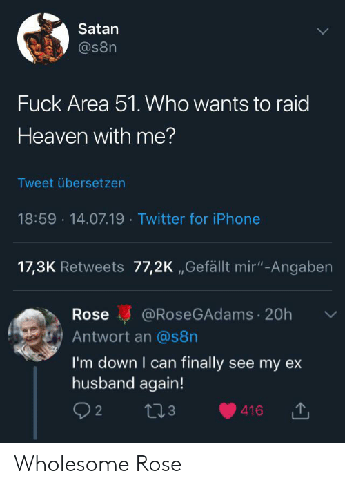 """Heaven, Iphone, and Twitter: Satan  @s8n  Fuck Area 51. Who wants to raid  Heaven with me?  Tweet übersetzen  18:59 14.07.19 Twitter for iPhone  17,3K Retweets 77,2K ,,Gefällt mir""""-Angaben  @RoseGAdams 20h  Rose  Antwort an @s8n  I'm down I can finally see my ex  husband again!  2  416 Wholesome Rose"""