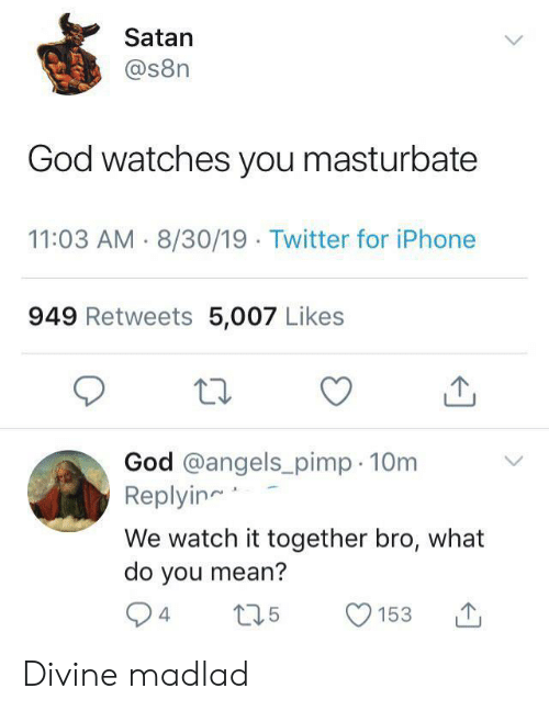 God, Iphone, and Twitter: Satan  @s8n  God watches you masturbate  11:03 AM 8/30/19 Twitter for iPhone  949 Retweets 5,007 Likes  God @angels_pimp 10m  Replyin  We watch it together bro, what  do you mean?  .5  4  153 Divine madlad
