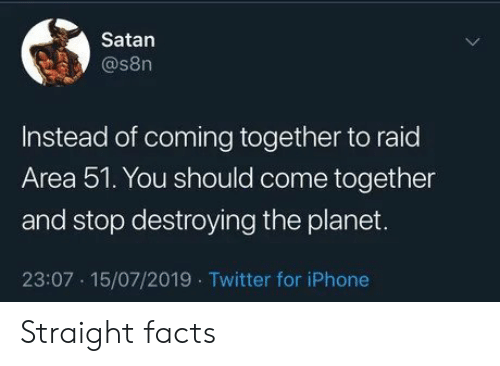 Facts, Iphone, and Twitter: Satan  @s8n  Instead of coming together to raid  Area 51. You should come together  and stop destroying the planet.  23:07 15/07/2019 Twitter for iPhone Straight facts
