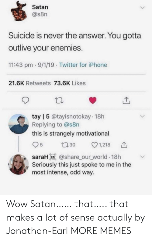 Sarah: Satan  @s8n  Suicide is never the answer. You gotta  outlive your enemies.  11:43 pm 9/1/19 Twitter for iPhone  21.6K Retweets 73.6K Likes  tay | 5 @tayisnotokay 18h  Replying to @s8n  this is strangely motivational  1,218  5  t30  saraH @share_our_world 18h  Seriously this just spoke to me in the  most intense, odd way. Wow Satan…… that….. that makes a lot of sense actually by Jonathan-Earl MORE MEMES
