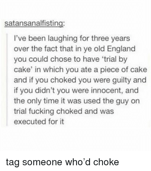 England, Fucking, and Tumblr: satansanalfisting:  I've been laughing for three years  over the fact that in ye old England  you could chose to have 'trial by  cake' in which you ate a piece of cake  and if you choked you were guilty and  if you didn't you were innocent, and  the only time it was used the guy on  trial fucking choked and was  executed for it tag someone who'd choke