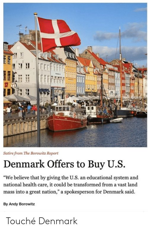 "Touche: Satire from The Borowitz Report  Denmark Offers to Buy U.S  ""We believe that by giving the U.S. an educational system and  national health care, it could be transformed from a vast land  mass into a great nation,"" a spokesperson for Denmark said  By Andy Borowitz Touché Denmark"