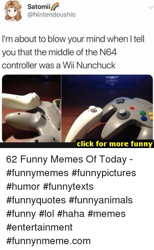 Click, Funny, and Lol: Satomii  @Nintendoushio  I'm about to blow your mind when I tell  you that the middle of the N64  controller was a Wii Nunchuck  click for more funny 62 Funny Memes Of Today - #funnymemes #funnypictures #humor #funnytexts #funnyquotes #funnyanimals #funny #lol #haha #memes #entertainment #funnynmeme.com
