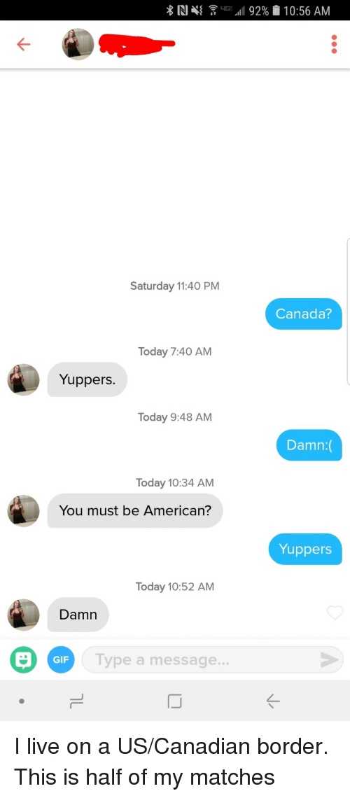 Gif, American, and Canada: Saturday 11:40 PM  Canada?  Today 7:40 AM  Yuppers.  Today 9:48 AM  Damn  Today 10:34 AM  You must be American?  Yuppers  Today 10:52 AM  Damn  Type a message  GIF  ...  IJ I live on a US/Canadian border. This is half of my matches