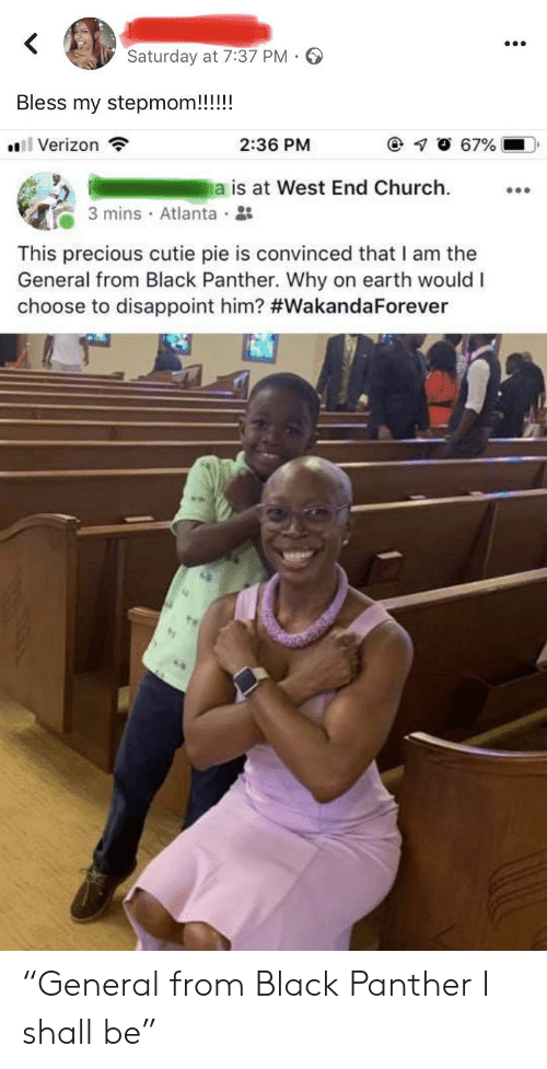 "Atlanta: Saturday at 7:37 PM  Bless my stepmom!!!!!  l Verizon  67%  2:36 PM  a is at West End Church  3 mins Atlanta  This precious cutie pie is convinced that I am the  General from Black Panther. Why on earth would I  choose to disappoint him? ""General from Black Panther I shall be"""