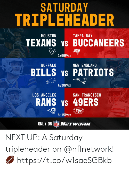 Texans: SATURDAY  TRIPLEHEADER  HOUSTON  TAMPA BAY  TEXANS vs BUCCANEERS  1:00PMET  prkPoTS  BUFFALO  NEW ENGLAND  BILLS vs PATRIOTS  4:30PMET  LOS ANGELES  SAN FRANCISCO  RAMS vs 49ERS  Ram  8:15PMET  ONLY ON NFL AVETWORIK NEXT UP: A Saturday tripleheader on @nflnetwork! 🏈 https://t.co/w1saeSGBkb