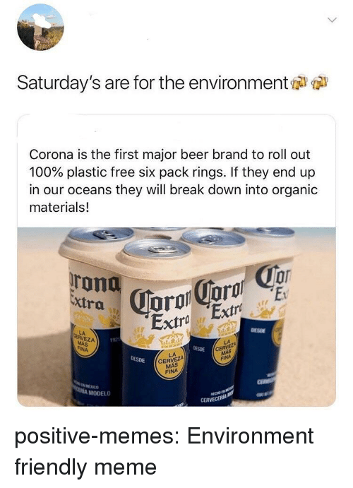 Anaconda, Beer, and Meme: Saturday's are for the environment  Corona is the first major beer brand to roll out  100% plastic free six pack rings. If they end up  in our oceans they will break down into organic  materials!  Extra  Extra Extro  DESDE  LA  EZA  192  DESDE  CE  FINA  LA  CERVEZA  MÁS  DESDE  FINA  МЕХ СО  MODELO  CERVECERIA positive-memes:  Environment friendly meme