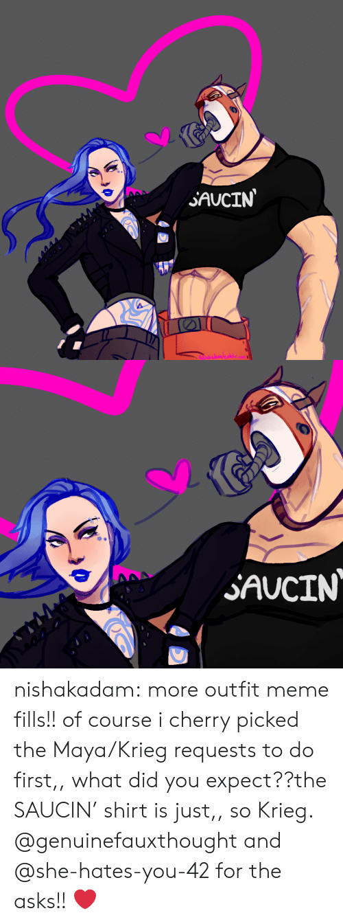 Meme, Tumblr, and Blog: SAUCIN  NEShdeada   AAA  SAUCIN nishakadam:  more outfit meme fills!! of course i cherry picked the Maya/Krieg requests to do first,, what did you expect??the SAUCIN' shirt is just,, so Krieg. @genuinefauxthought and @she-hates-you-42 for the asks!! ❤️