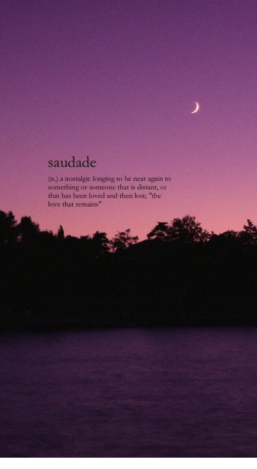 """longing: saudade  (n.) a nostalgic longing to be near again to  something or someone that is distant, or  that has been loved and then lost; """"the  love that remains""""  42"""