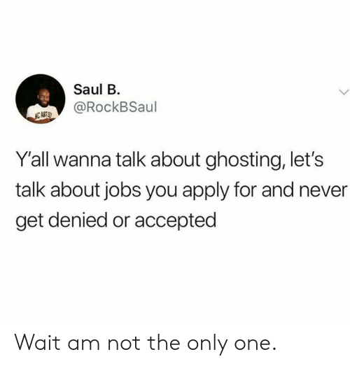 not the only one: Saul B  @RockBSaul  NC ASTS  Y'all wanna talk about ghosting, let's  talk about jobs you apply for and never  get denied or accepted Wait am not the only one.