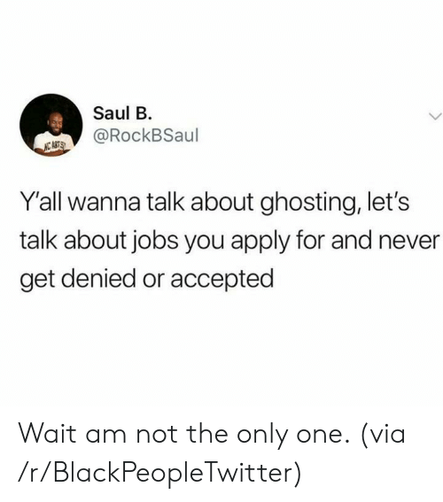 not the only one: Saul B  @RockBSaul  NC ASTS  Y'all wanna talk about ghosting, let's  talk about jobs you apply for and never  get denied or accepted Wait am not the only one. (via /r/BlackPeopleTwitter)