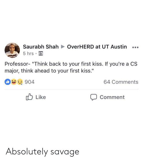 "Savage, Kiss, and Austin: Saurabh ShahOverHERD at UT Austin...  5 hrs  Professor- ""Think back to your first kiss. If you're a CS  major, think ahead to your first kiss.""  904  64 Comments  Like  Comment Absolutely savage"