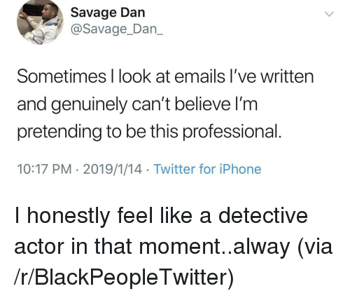Blackpeopletwitter, Iphone, and Savage: Savage Dan  @Savage_Dan_  Sometimes I look at emails I've written  and genuinely can't believe l'm  pretending to be this professional  10:17 PM 2019/1/14 Twitter for iPhone I honestly feel like a detective actor in that moment..alway (via /r/BlackPeopleTwitter)