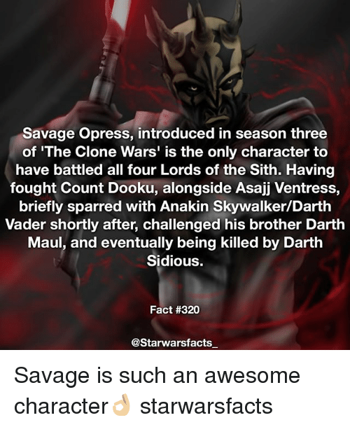 Anakin Skywalker, Darth Vader, and Memes: Savage Opress, introduced in season three  of 'The Clone Wars' is the only character to  have battled all four Lords of the Sith. Having  fought Count Dooku, alongside Asajj Ventress,  briefly sparred with Anakin Skywalker/Darth  Vader shortly after, challenged his brother Darth  Maul, and eventually being killed by Darth  Sidious.  Fact #320  @Starwarsfacts Savage is such an awesome character👌🏼 starwarsfacts