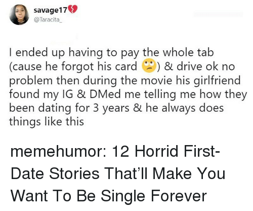 Dating, Tumblr, and Blog: savage17  @Taracita_  I ended up having to pay the whole tab  (cause he forgot his card ) & drive ok no  problem then during the movie his girlfriend  found my IG & DMed me telling me how they  been dating for 3 years & he always does  things like this memehumor:  12 Horrid First-Date Stories That'll Make You Want To Be Single Forever