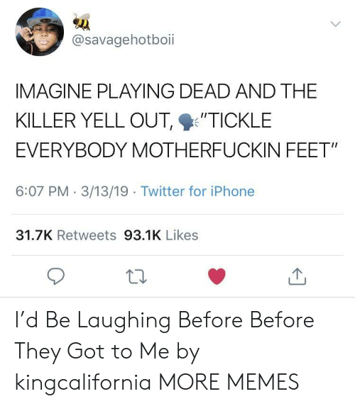 """Playing Dead: @savagehotboii  IMAGINE PLAYING DEAD AND THE  KILLER YELL OUT %'TICKLE  EVERYBODY MOTHERFUCKIN FEET""""  6:07 PM 3/13/19 Twitter for iPhone  31.7K Retweets 93.1K Likes I'd Be Laughing Before Before They Got to Me by kingcalifornia MORE MEMES"""