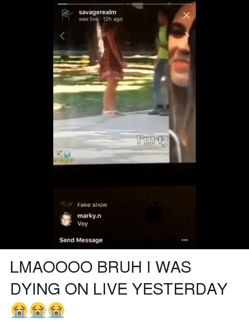 Bruh, Fake, and Memes: savagerealm  was live 12h ago  Fake show  marky.n  Voy  Send Message LMAOOOO BRUH I WAS DYING ON LIVE YESTERDAY 😭😭😭
