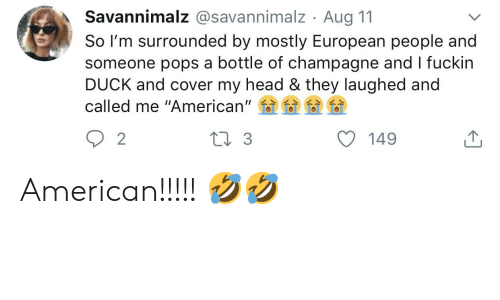 """Head, American, and Champagne: Savannimalz @savannimalz. Aug 11  So I'm surrounded by mostly European people and  someone pops a bottle of champagne and I fuckin  DUCK and cover my head & they laughed and  called me """"American""""  Li3  2  149 American!!!!! 🤣🤣"""