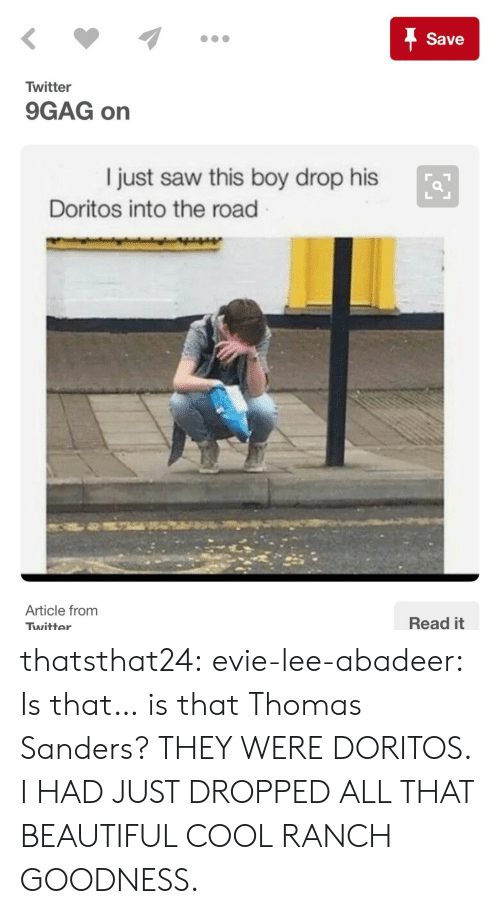 9gag, Beautiful, and Saw: Save  Twitter  9GAG on  I just saw this boy drop his  Doritos into the road  Article from  Read it  Twitter thatsthat24: evie-lee-abadeer:  Is that… is that Thomas Sanders?  THEY WERE DORITOS. I HAD JUST DROPPED ALL THAT BEAUTIFUL COOL RANCH GOODNESS.