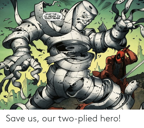 Us: Save us, our two-plied hero!