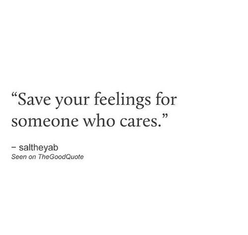 """Cares: """"Save your feelings for  someone who cares.""""  - saltheyab  Seen on TheGoodQuote"""
