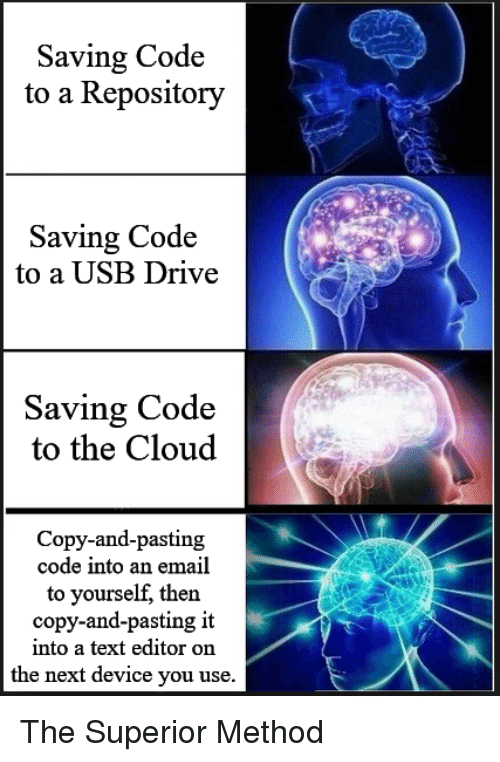 Cloud, Drive, and Email: Saving Code  to a Repository  Saving Code  to a USB Drive  Saving Code  to the Cloud  Copy-and-pasting  code into an email  to yourself, then  copy-and-pasting it  into a text editor on  the next device you use. The Superior Method