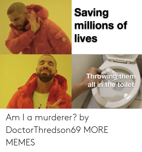 Millions: Saving  millions of  lives  Throwing them  all in the toilet Am I a murderer? by DoctorThredson69 MORE MEMES