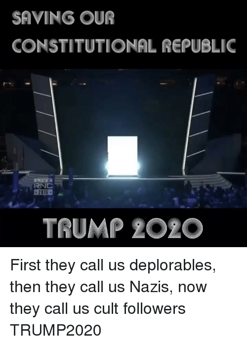 Constitutional Republic: SAVING OUR  CONSTITUTIONAL REPUBLIC  RNC  TRUMP 2O2O First they call us deplorables, then they call us Nazis, now they call us cult followers TRUMP2020