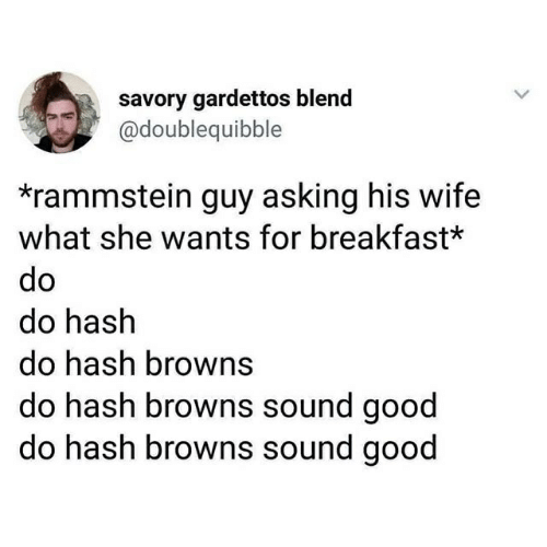 Breakfast, Browns, and Good: savory gardettos blend  @doublequibble  *rammstein guy asking his wife  what she wants for breakfast*  do hash  do hash browns  do hash browns sound good  do hash browns sound good