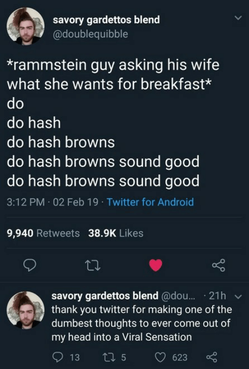 Android, Head, and Twitter: savory gardettos blend  @doublequibble  *rammstein guy asking his wife  what she wants for breakfast*  do hash  do hash browns  do hash browns sound good  do hash browns sound good  3:12 PM 02 Feb 19 Twitter for Android  9,940 Retweets 38.9K Likes  savory gardettos blend @dou.. 21h v  thank you twitter for making one of the  dumbest thoughts to ever come out of  my head into a Viral Sensation