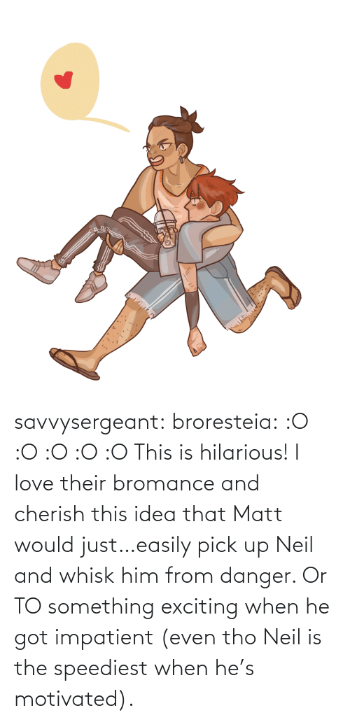 Neil: savvysergeant:  broresteia:  :O :O :O :O :O   This is hilarious! I love their bromance and cherish this idea that Matt would just…easily pick up Neil and whisk him from danger. Or TO something exciting when he got impatient (even tho Neil is the speediest when he's motivated).