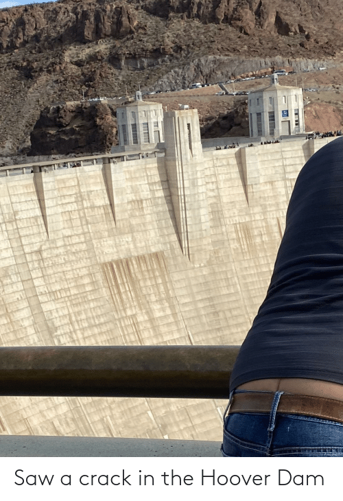 dam: Saw a crack in the Hoover Dam