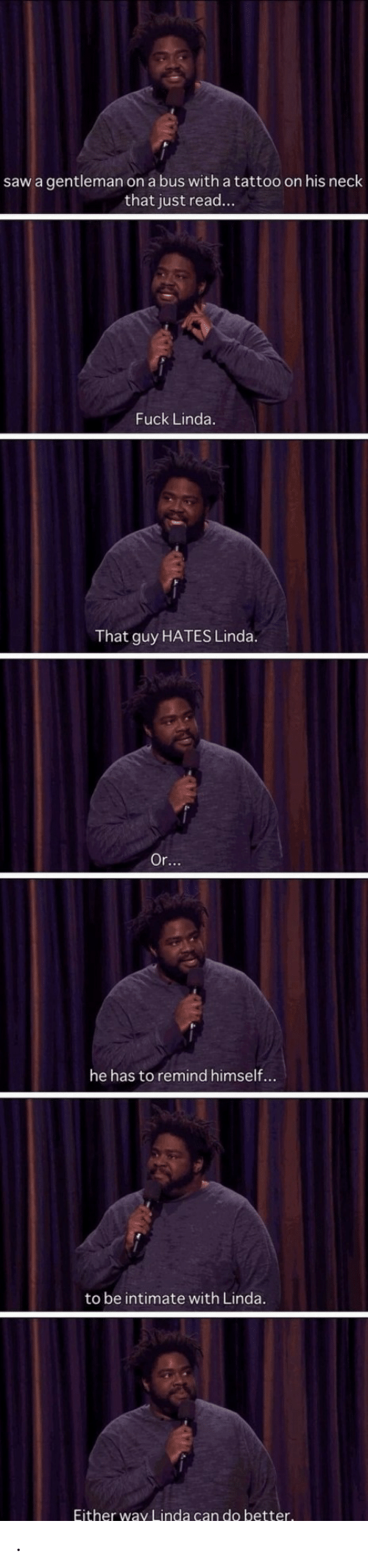 Saw, Fuck, and Tattoo: saw a gentleman on a bus with a tattoo on his neck  that just read...  Fuck Linda.  That guy HATES Linda.  Or...  he has to remind himself...  to be intimate with Linda.  Either way Linda can do better. .