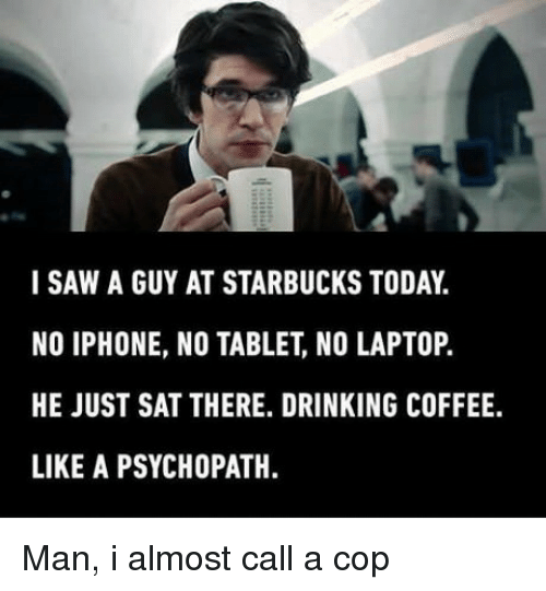 Drinking Coffee: SAW A GUY AT STARBUCKS TODAY.  NO IPHONE, NO TABLET, NO LAPTOP.  HE JUST SAT THERE. DRINKING COFFEE.  LIKE A PSYCHOPATH Man, i almost call a cop