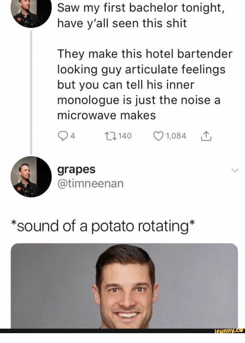 Bachelor: Saw my first bachelor tonight,  have y'all seen this shit  They make this hotel bartender  looking guy articulate feelings  but you can tell his inner  monologue is just the noise a  microwave makes  2 4  t140  1,084  grapes  @timneenan  *sound of a potato rotating*  ifunny.co