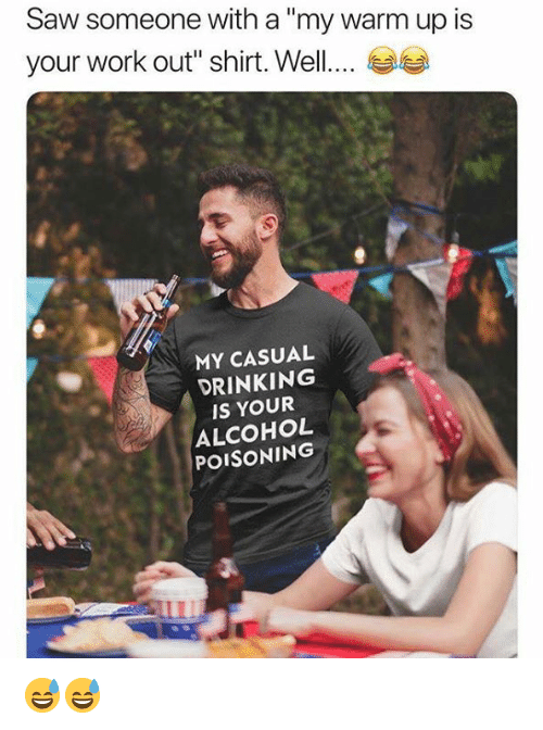 """alcohol poisoning: Saw someone with a""""my warm up is  your work out"""" shirt. Well....  MY CASUAL  DRINKING  IS YOUR  ALCOHOL  POISONING 😅😅"""