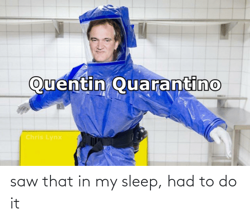 Had To: saw that in my sleep, had to do it