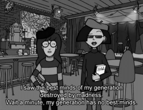 wait a minute: saw the best minds of my generation  destroyed by madness  Wait a minute, my generation has no best minds