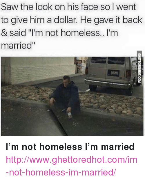"Homeless, Saw, and Http: Saw the look on his face so I went  to give him a dollar. He gave it back  & said I'm not homeless.. I'm  married"" <p><strong>I&rsquo;m not homeless I&rsquo;m married</strong></p><p><a href=""http://www.ghettoredhot.com/im-not-homeless-im-married/"">http://www.ghettoredhot.com/im-not-homeless-im-married/</a></p>"