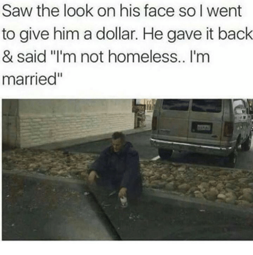 "Homeless, Memes, and Saw: Saw the look on his face so I went  to give him a dollar. He gave it back  & said ""I'm not homeless.. I'm  married"""