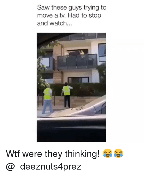 Memes, Saw, and Wtf: Saw these guys trying to  move a tv. Had to stop  and watch... Wtf were they thinking! 😂😂 @_deeznuts4prez