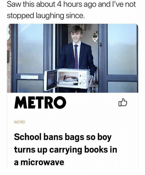 Books, Saw, and School: Saw this about 4 hours ago and l've not  stopped laughing since.  METRO  WEIRD  School bans bags so boy  turns up carrying books in  a microwave