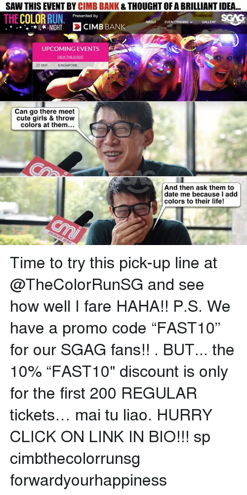 """Sawing: SAW THIS EVENT BY CIMB BANK & THOUGHT OF A BRILLIANT IDEA  THE COLOR RUN  . Presented by  NTPRICING GALLERY e  ABOUT  .NIGHT CIMB BANK  UPCOMING EVENTS  MEWTHE EVENT  23 SEP  SINGAPORE  Can go there meet  cute girls & throw  colors at them.  And then ask them to  date me because I add  colors to their life! Time to try this pick-up line at @TheColorRunSG and see how well I fare HAHA!! P.S. We have a promo code """"FAST10"""" for our SGAG fans!! . BUT... the 10% """"FAST10"""" discount is only for the first 200 REGULAR tickets… mai tu liao. HURRY CLICK ON LINK IN BIO!!! sp cimbthecolorrunsg forwardyourhappiness"""