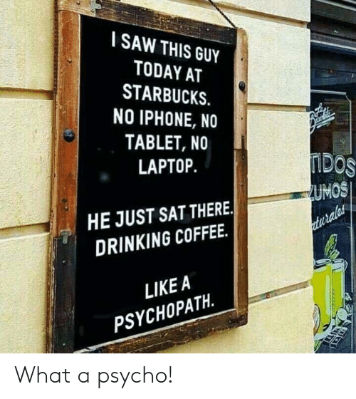 Drinking Coffee: SAW THIS GUY  TODAY AT  STARBUCKS.  NO IPHONE, NO  TABLET, NO  LAPTOP.  UMOS  HE JUST SAT THERE.  DRINKING COFFEE.  LIKEA  PSYCHOPATH. What a psycho!