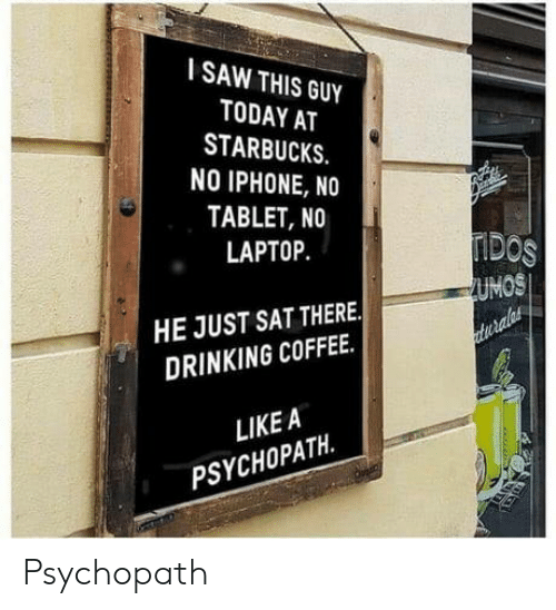 Drinking Coffee: SAW THIS GUY  TODAY AT  STARBUCKS.  NO IPHONE, NO  TABLET, NO  LAPTOP  DOS  UMOS  HE JUST SAT THERE.  DRINKING COFFEE.  LIKE A  PSYCHOPATH. Psychopath