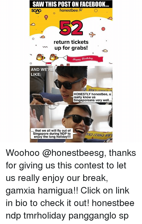 Birthday, Click, and Facebook: SAW THIS POST ON FACEBOOK...  SGAG  honestbee  52  return tickets  up for grabs!  Happy Birthday  AND WE'R  LIKE:  HONESTLY honestbee, u  really know us  Singaporeans very well...  .. that we all will fly out of  Singapore during NDP to  enjoy the long holiday!!! Woohoo @honestbeesg, thanks for giving us this contest to let us really enjoy our break, gamxia hamigua!! Click on link in bio to check it out! honestbee ndp tmrholiday pangganglo sp