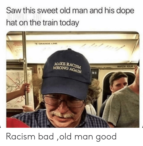 the train: Saw this sweet old man and his dope  hat on the train today  ORANGE LINE  MAKE RACISM  WRONG AGAIN  WATCH YOUR  WE Racism bad ,old man good